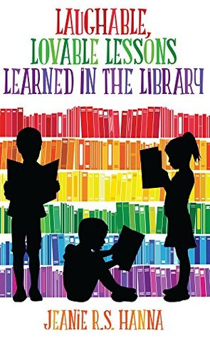 Laughable, Lovable Lessons Learned in the Library by Jeanie R.S. Hanna